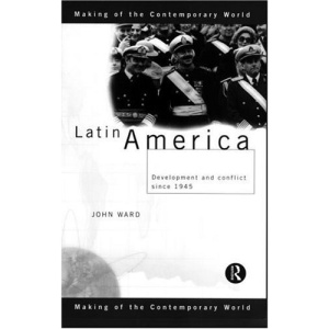 Latin America: Conflict and Development Since 1945 (Making of the Contemporary World)