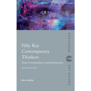 Fifty Key Contemporary Thinkers: From Structuralism to Post-humanism (Routledge Key Guides)