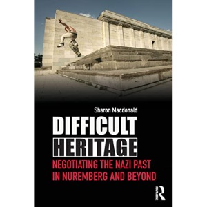 Difficult Heritage: Negotiating the Nazi Past in Nuremberg and Beyond: 1