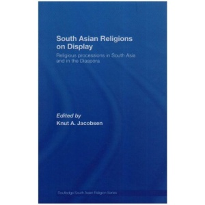 South Asian Religions on Display: Religious Processions in South Asia and in the Diaspora (Routledge South Asian Religion) (Routledge South Asian Religion Series)