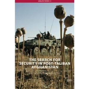 The Search for Security in Post-Taliban Afghanistan  (Adelphi Papers)