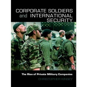 Corporate Soldiers and International Security: The Rise of Private Military Companies (Contemporary Security Studies)