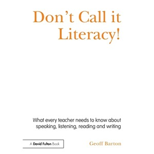 Don't Call it Literacy!: What every teacher needs to know about speaking, listening, reading and writing