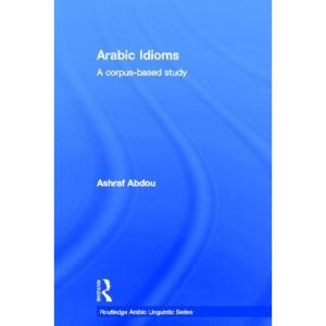Arabic Idioms: A Corpus Based Study (Routledge Arabic Linguistics Series)