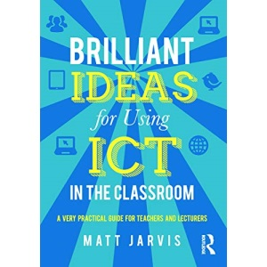 Brilliant Ideas for Using ICT in the Classroom: A very practical guide for teachers and lecturers