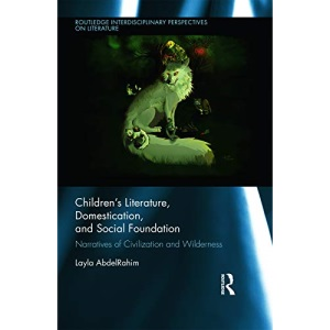Children's Literature, Domestication, and Social Foundation: Narratives of Civilization and Wilderness (Routledge Interdisciplinary Perspectives on Literature)