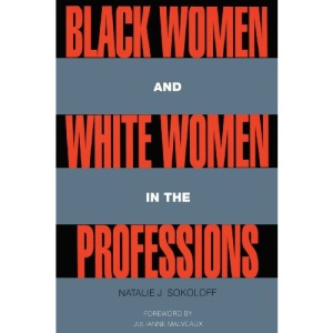 Black Women and White Women in the Professions: Occupational Segregation by Race and Gender, 1960-1980 (Perspectives on Gender)