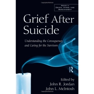 Grief After Suicide: Understanding the Consequences and Caring for the Survivors (Series in Death, Dying and Bereavement)