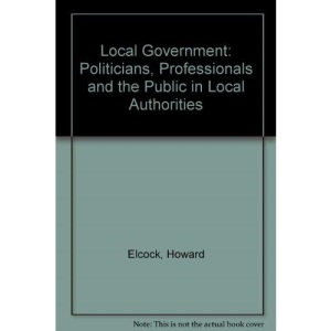 Local Government: Politicians, Professionals and the Public in Local Authorities