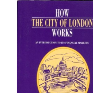How the City of London Works: An Introduction to Its Financial Markets