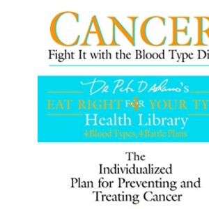 Cancer: Fight it with Blood Type Diet - The Individualised Plan for Preventing and Treating Cancer (Dr. Peter J. D'Adamo's Eat Right 4 Your Type Health Library)