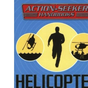 Helicopter Pilot: How to... build a helipad, learn the lingo, handle hover bother and get sky high! (Action-Seeker Handbooks)