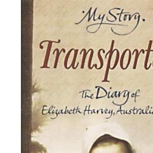 Transported - The Diary of Elizabeth Harvey, Australia, 1790 (My Story)