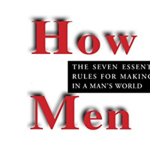 How Men Think: The Seven Essential Rules for Making it in a Man's World