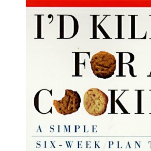 I'd Kill for a Cookie: A Simple Six-Week Plan to Conquer Stress Eating