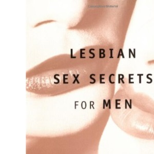 Lesbian Sex Secrets for Men: What Every Man Wants to Know About Making Love to a Woman and Never Asks