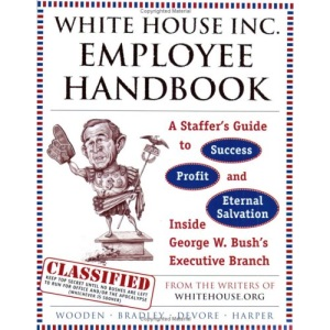 White House Inc. Employee Handbook: A Staffer's Guide to Success, Profit and Eternal Salvation Inside George W. Bush's Executive Branch