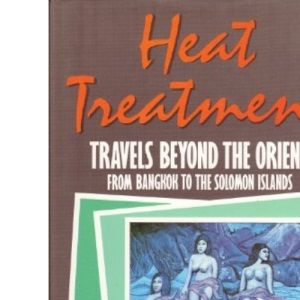 Heat Treatment: Travels from Beyond the Orient from Bangkok to the Solomon Islands