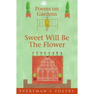 Sweet Will Be The Flower: Everyman Poetry: Poems on Gardens (Everyman Art Library)