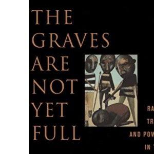 The Graves are Not Yet Full: Race, Tribe and Power in the Heart of Africa