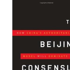 The Beijing Consensus: How China's Authoritarian Model Will Dominate the 21st Century