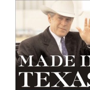 Made in Texas: George W. Bush and the Takeover of American Politics (New America Book)