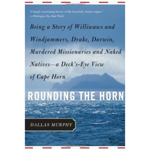 Rounding the Horn: Being the Story of Williwaws and Windjammers, Drake, Darwin, Murdered Missionaries and Naked Natives - a Deck's-eye View of Cape Horn