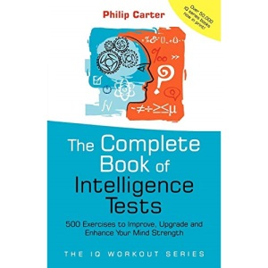 Complete Book of Intelligence Tests: 500 Exercises to Improve, Upgrade and Enhance Your Mind Strength: 8 (The IQ Workout Series)