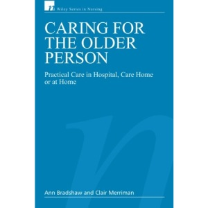 Caring for the Older Person: Practical Care in Hospital, Care Home or at Home (Wiley Series in Nursing)