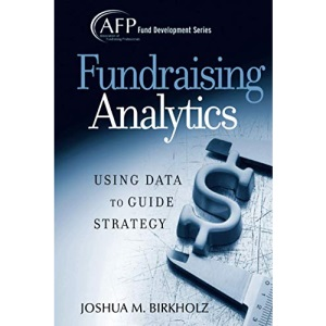 Fundraising Analytics: Using Data to Guide Strategy (The AFP/Wiley Fund Development Series)