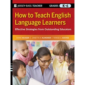 How to Teach English Language Learners: Effective Strategies from Outstanding Educators, Grades K-6 (Jossey-Bass Teacher)
