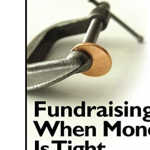 Fundraising When Money Is Tight: A Strategic and Practical Guide to Surviving Tough Times and Thriving in the Future: 11 (The Mal Warwick Fundraising Series)