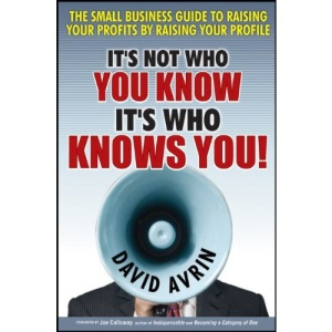 It's Not Who You Know It's Who Knows You!: The Small Business Guide to Raising Your Profits by Raising Your Profile