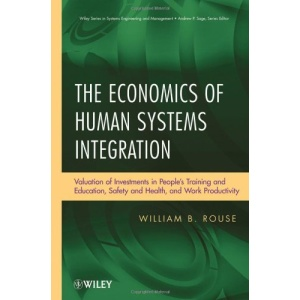 The Economics of Human Systems Integration: Valuation of Investments in People's Training and Education, Safety and Health, and Work Productivity (Wiley Series in Systems Engineering and Management)