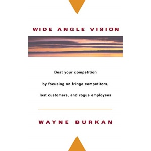 Wide Angle Vision: Beat Your Competition by Focusing on Fringe Competitors, Lost Customers and Rogue Employees