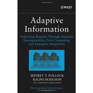 Adaptive Information: Improving Business Through Semantic Interoperability, Grid Computing, and Enterprise Integration (Wiley Series in Systems Engineering and Management)