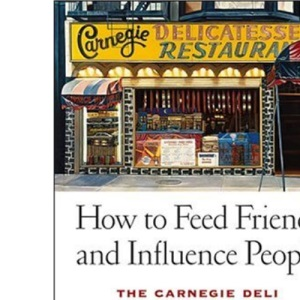 How to Feed Friends and Influence People: The Carnegie Deli... A Giant Sandwich, a Little Deli, a Huge Success