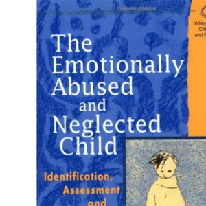 The Emotionally Abused and Neglected Child: Identification, Assessment and Intervention (Wiley Series in Child Care & Protection)