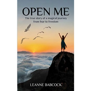 Open Me: The true story of a magical journey from fear to freedom