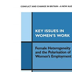 Key Issues in Women's Work: Female Heterogeneity and the Polarisation of Women's Employment (Conflict and Change in Britain Series)