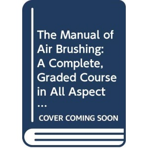 The Manual of Air Brushing A Complete, Graded Course in All Aspects of Airbrush Use and Maintenance (A Quill book)