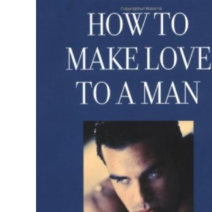 How to Make Love to a Man