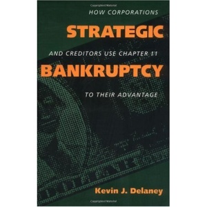 Strategic Bankruptcy: How Corporations and Creditors Use Chapter 11 to Their Advantage