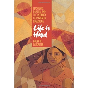 Life is Hard: Machismo, Danger and the Intimacy of Power in Nicaragua (Centennial Book)