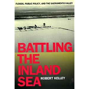 Battling the Inland Sea: Floods, Public Policy and the Sacramento Valley