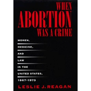 When Abortion Was a Crime: Women, Medicine and Law in the United States, 1867-1973