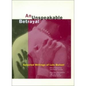 An Unspeakable Betrayal: Selected Writings of Luis Bunuel