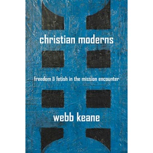 Christian Moderns: Freedom and Fetish in the Mission Encounter (Anthropology of Christianity)