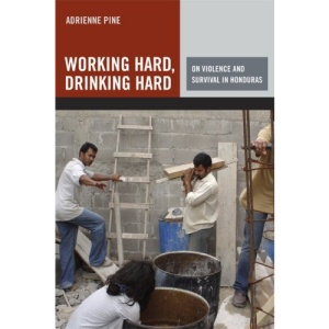Working Hard, Drinking Hard On Violence and Survival in Honduras: On Violence and Survival in Honduras