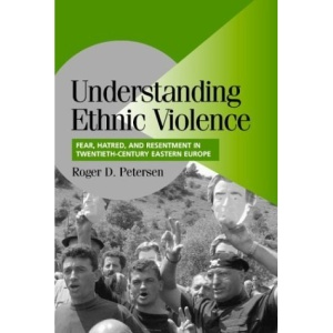 Understanding Ethnic Violence: Fear, Hatred, and Resentment in Twentieth-Century Eastern Europe (Cambridge Studies in Comparative Politics)